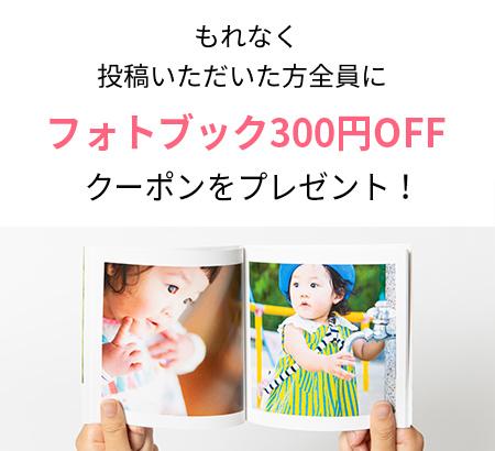 もれなく投稿いただいた方全員にフォトブック300円OFFクーポンプレゼント