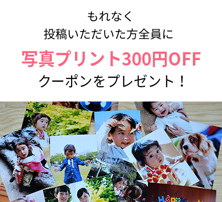 もれなく投稿いただいた方全員に写真プリント300円OFFクーポンプレゼント