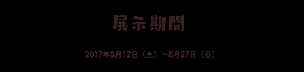 展示期間 2017年8月12日(土)〜8月27日(日)